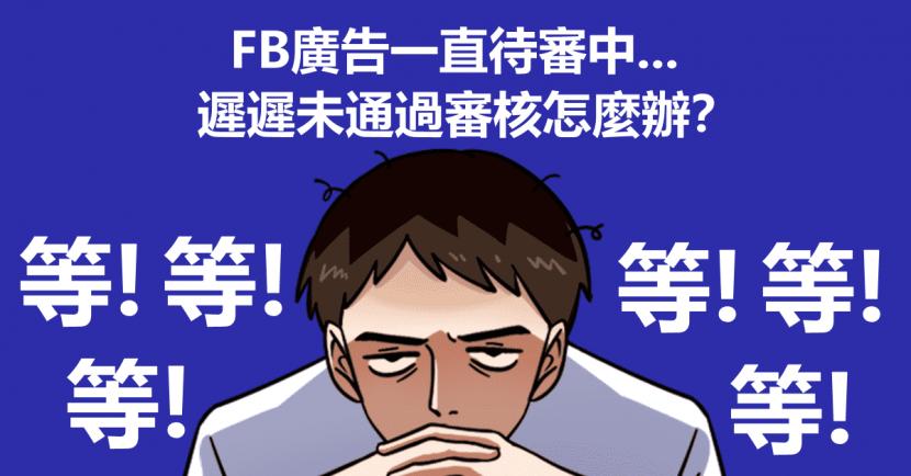FB廣告一直待審中,遲遲未通過審核怎麼辦?