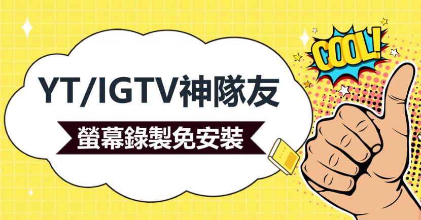 YT/IGTV神隊友,螢幕錄製電腦免安裝